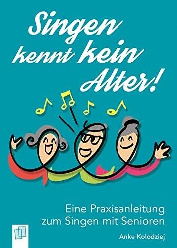 Singen kennt kein Alter! - Eine Praxisanleitung zum Singen mit Senioren